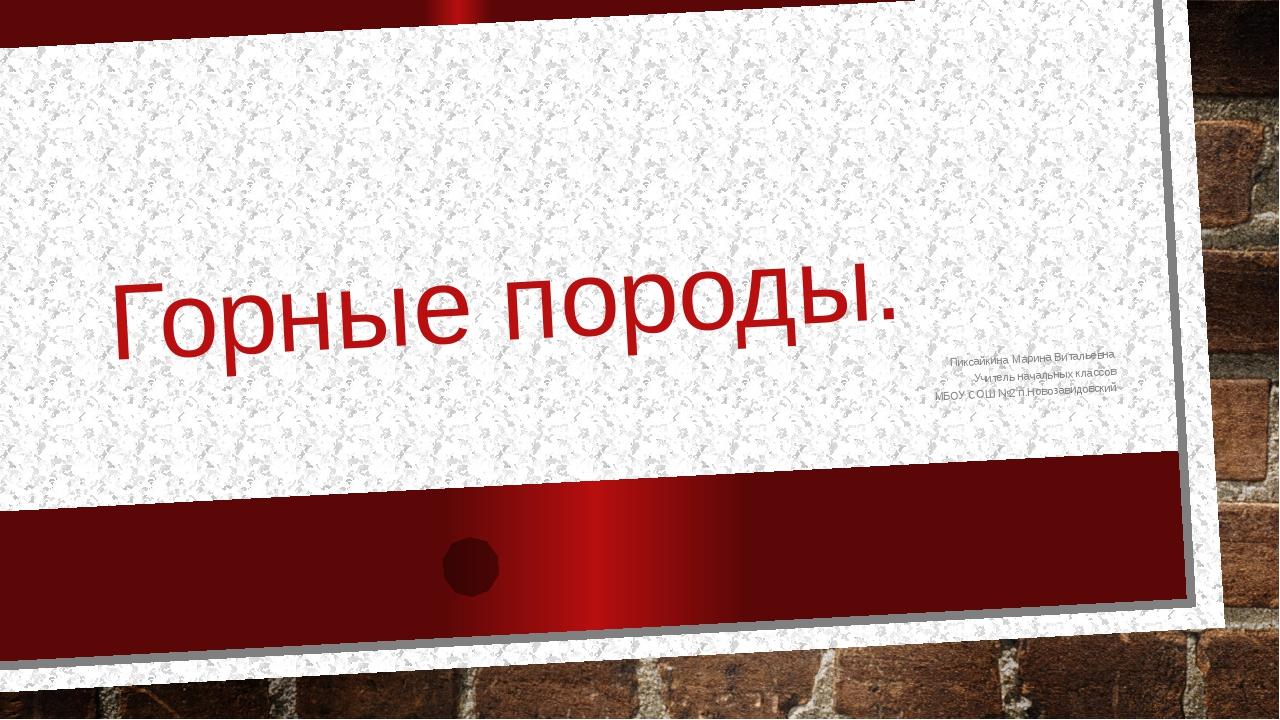 Горные породы. Пиксайкина Марина Витальевна Учитель начальных классов МБОУ СО...