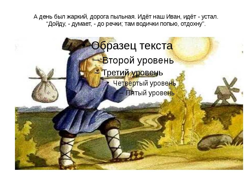 """А день был жаркий, дорога пыльная. Идёт наш Иван, идёт - устал. """"Дойду, - дум..."""