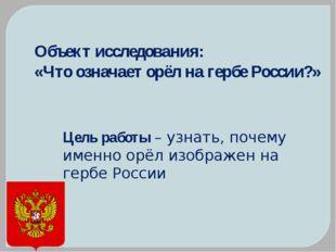 Объект исследования: «Что означает орёл на гербе России?» Цель работы – узна