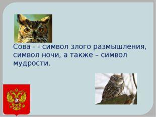 Сова - - символ злого размышления, символ ночи, а также – символ мудрости.