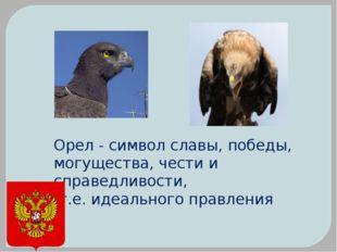 Орел - символ славы, победы, могущества, чести и справедливости, т.е. идеальн