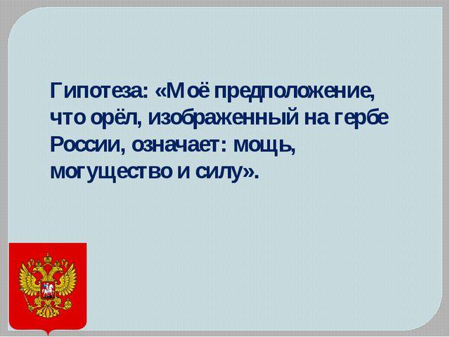Гипотеза: «Моё предположение, что орёл, изображенный на гербе России, означае...