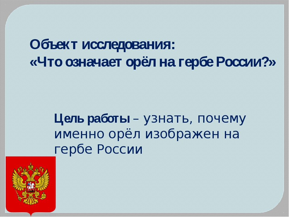 Объект исследования: «Что означает орёл на гербе России?» Цель работы – узна...