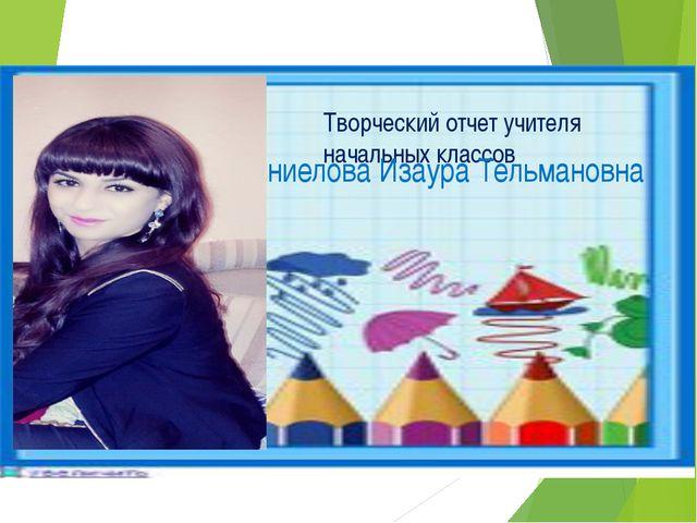 Творческий отчет учителя начальных классов Даниелова Изаура Тельмановна