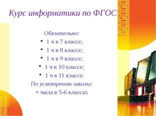 Курс информатики по ФГОС Обязательно: 1 ч в 7 классе; 1 ч в 8 классе; 1 ч в 9