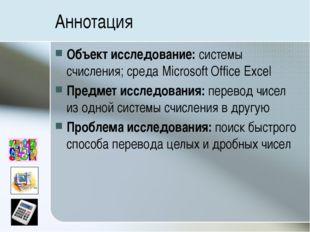 Аннотация Объект исследование: системы счисления; среда Microsoft Office Exce