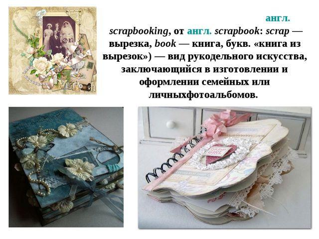 Скрапбу́кинг,скрэпбу́кинг(англ.scrapbooking, отангл.scrapbook:scrap— в...