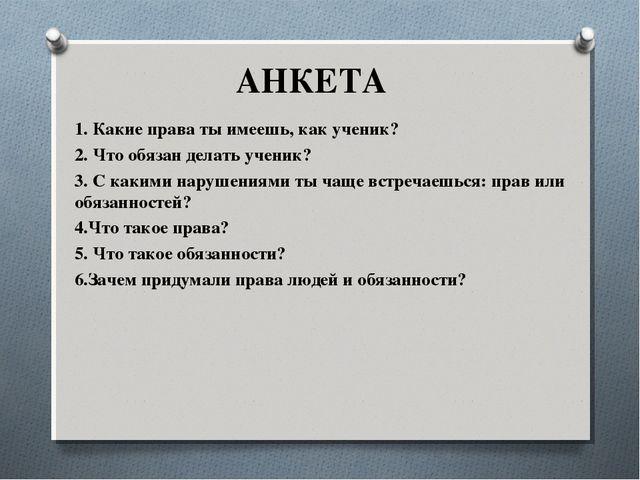 АНКЕТА 1. Какие права ты имеешь, как ученик? 2. Что обязан делать ученик? 3....