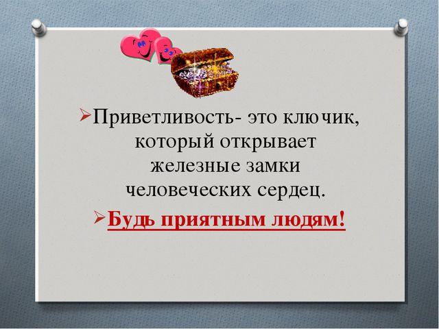 Приветливость- это ключик, который открывает железные замки человеческих серд...