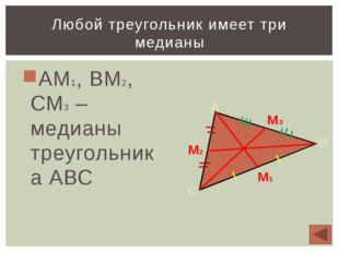 АМ1, ВМ2, СМ3 – медианы треугольника АВС Любой треугольник имеет три медианы