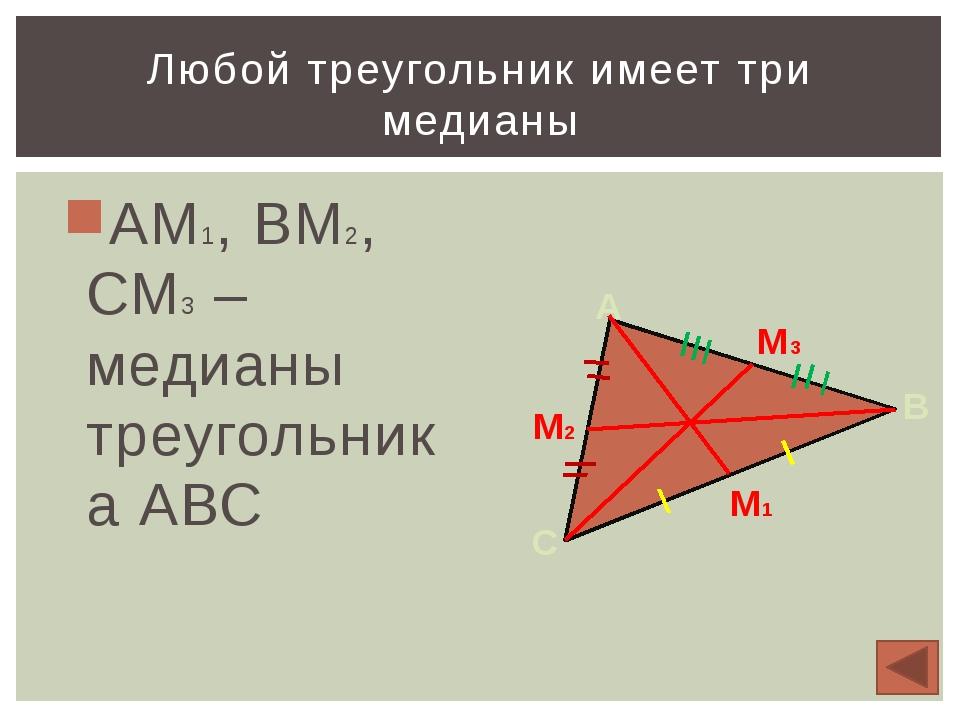 АМ1, ВМ2, СМ3 – медианы треугольника АВС Любой треугольник имеет три медианы...