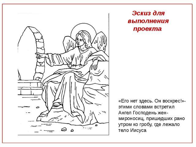 Эскиз для выполнения проекта «Его нет здесь. Он воскрес!»- этими словами вст...