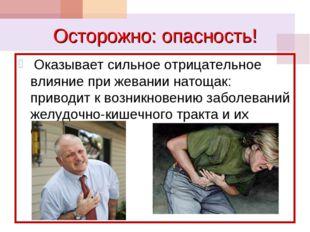 Осторожно: опасность! Оказывает сильное отрицательное влияние при жевании нат