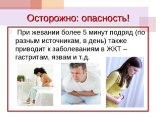 Осторожно: опасность! При жевании более 5 минут подряд (по разным источникам,