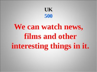 UK 500 We can watch news, films and other interesting things in it.