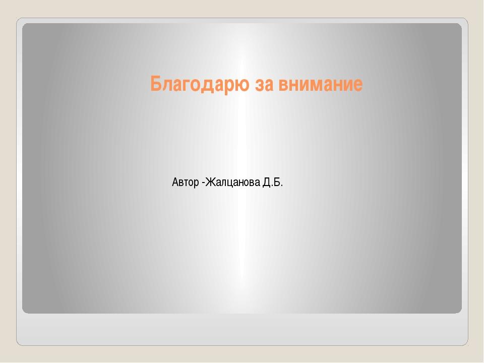 Благодарю за внимание Автор -Жалцанова Д.Б.