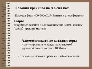 Условия крекинга на Ал-сил кат: Паровая фаза, 400-500оС, Р- близко к атмосфер