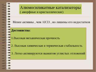 Алюмосиликатные катализаторы ( аморфные и кристаллические) Менее активны , че