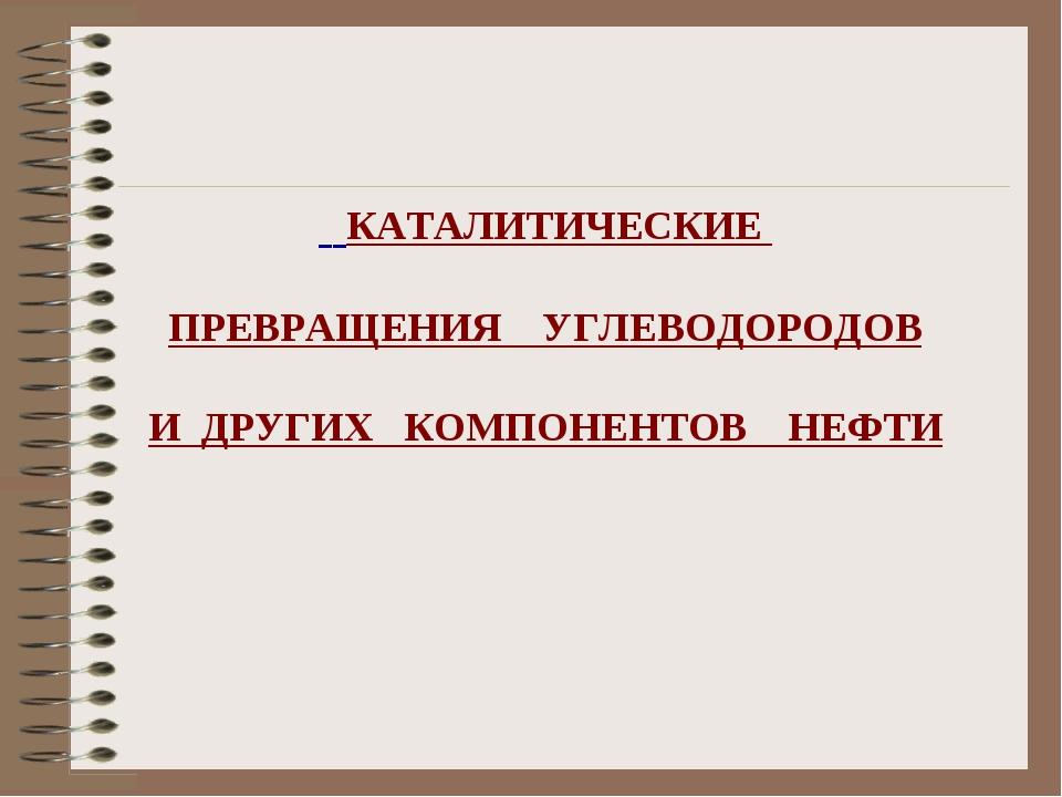 КАТАЛИТИЧЕСКИЕ ПРЕВРАЩЕНИЯ УГЛЕВОДОРОДОВ И ДРУГИХ КОМПОНЕНТОВ НЕФТИ