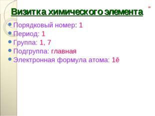 Порядковый номер: 1 Порядковый номер: 1 Период: 1 Группа: 1, 7 Подгруппа: