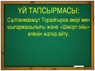 ҮЙ ТАПСЫРМАСЫ: Сұлтанмахмұт Торайғыров өмірі мен шығармашылығы және «Шәкірт о
