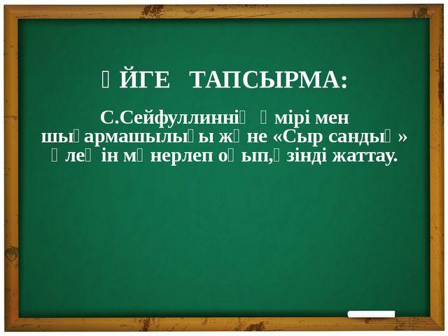 ҮЙГЕ ТАПСЫРМА: С.Сейфуллиннің өмірі мен шығармашылығы және «Сыр сандық» өлең...