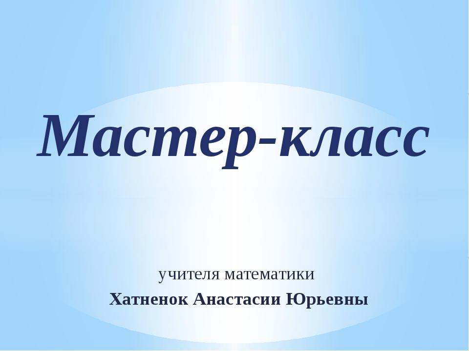 учителя математики Хатненок Анастасии Юрьевны Мастер-класс