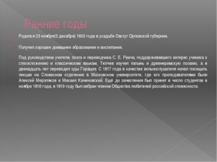 Ранние годы Родился 23 ноября(5 декабря) 1803 года в усадьбе Овстуг Орловской