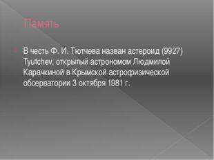 Память В честь Ф. И. Тютчева назван астероид (9927) Tyutchev, открытый астрон