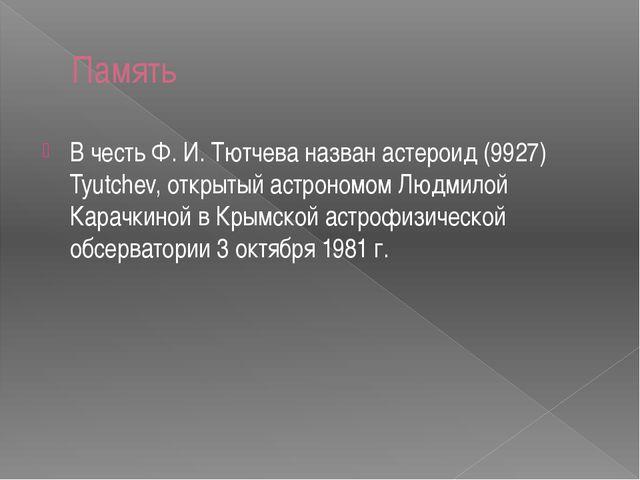 Память В честь Ф. И. Тютчева назван астероид (9927) Tyutchev, открытый астрон...