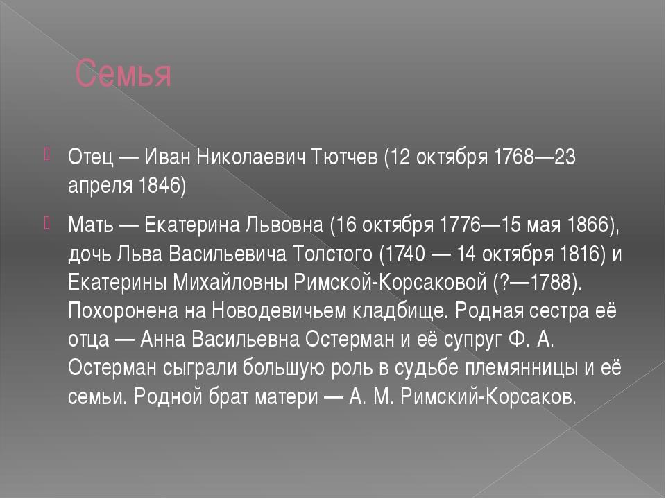 Семья Отец — Иван Николаевич Тютчев (12 октября 1768—23 апреля 1846) Мать — Е...
