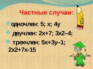 Частные случаи: одночлен: 5; х; 4у двучлен: 2х+7; 3х2–4; трехчлен: 5х+3у–1; 2