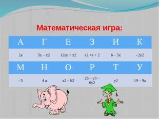Математическая игра: А Г Е З И К 2а 5х – х2 12ху + х2 a2+а + 2 6 – 5х - 2у2 М