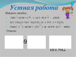 Найдите ошибку: -7ab5 · a2 b4 = (-7· ) · a1·2 · b5·4 = - a2b20; 5y3 · (3xy) 2