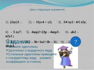 Даны следующие выражения: 1). (2xy)3 ; 2). - 11yc4 + c2; 3). 3⁄4 xy2 · 4⁄5 x