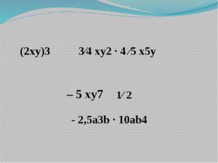 (2xy)3 3⁄4 xy2 · 4 ⁄5 x5y - 2,5a3b · 10ab4 – 5 xy7 1⁄ 2