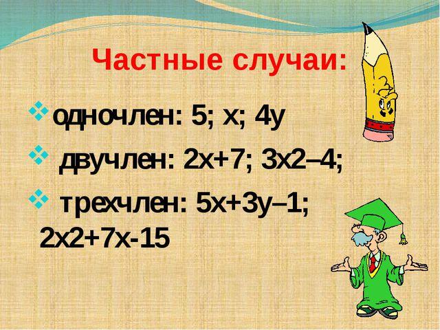 Частные случаи: одночлен: 5; х; 4у двучлен: 2х+7; 3х2–4; трехчлен: 5х+3у–1; 2...