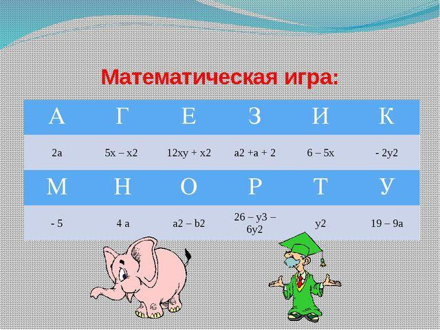 Математическая игра: А Г Е З И К 2а 5х – х2 12ху + х2 a2+а + 2 6 – 5х - 2у2 М...