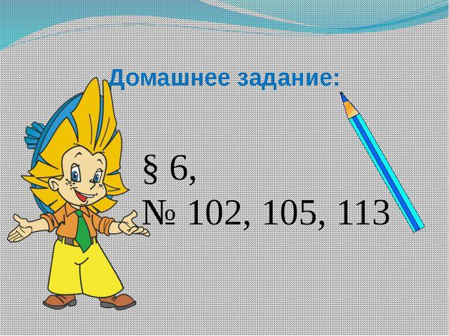 Домашнее задание: § 6, № 102, 105, 113