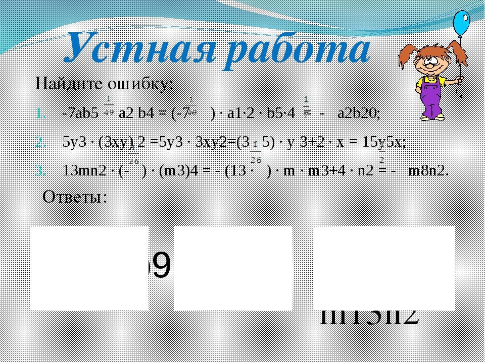 Найдите ошибку: -7ab5 · a2 b4 = (-7· ) · a1·2 · b5·4 = - a2b20; 5y3 · (3xy) 2...