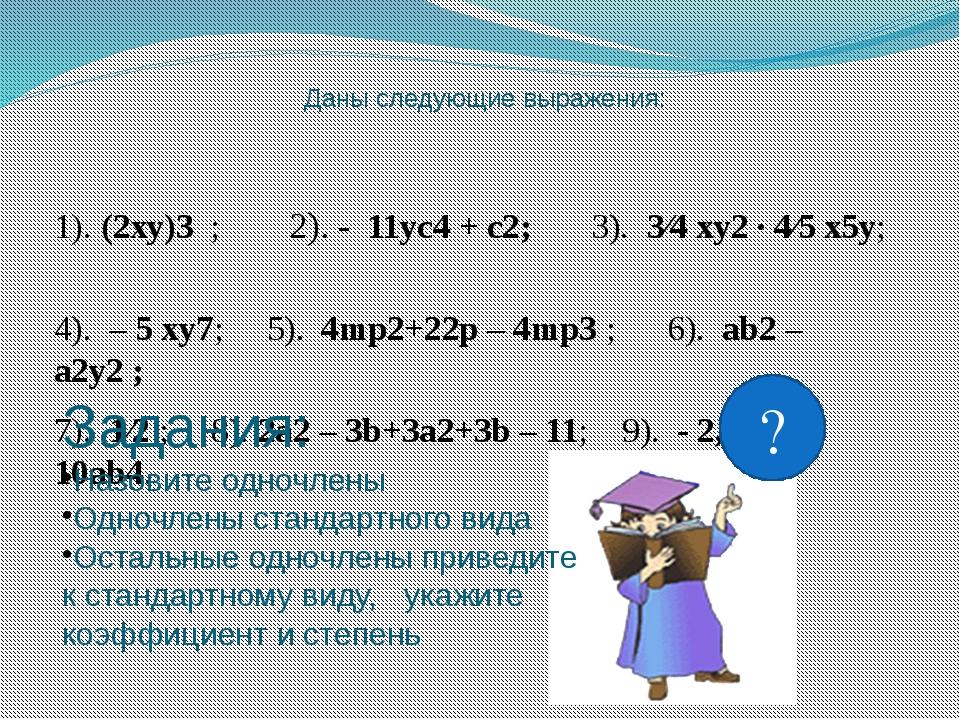 Даны следующие выражения: 1). (2xy)3 ; 2). - 11yc4 + c2; 3). 3⁄4 xy2 · 4⁄5 x...
