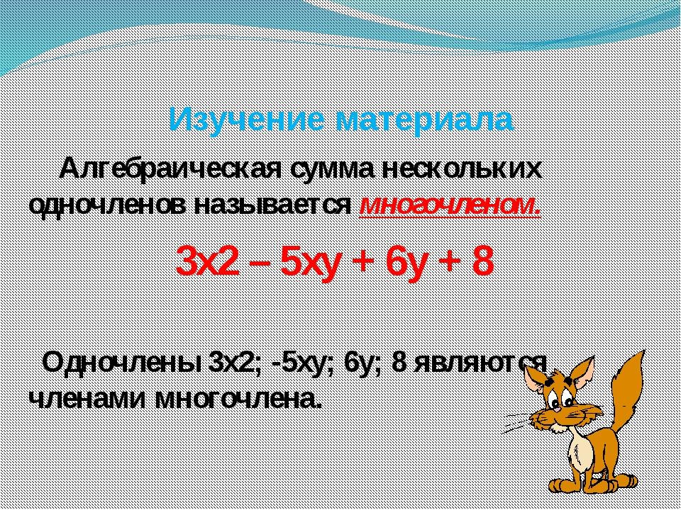 Изучение материала Алгебраическая сумма нескольких одночленов называется мног...