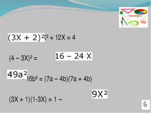 = 9 X² + 12X = 4 (4 – 3X)² = + 9X² - 16b² = (7a – 4b)(7a + 4b) (3X + 1)(1-3X