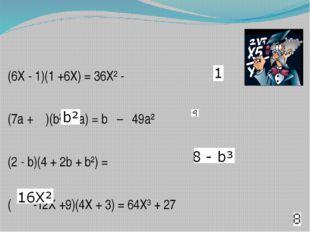 (6X - 1)(1 +6X) = 36X² - (7a + )(b² - 7a) = b – 49a² (2 - b)(4 + 2b + b²) =