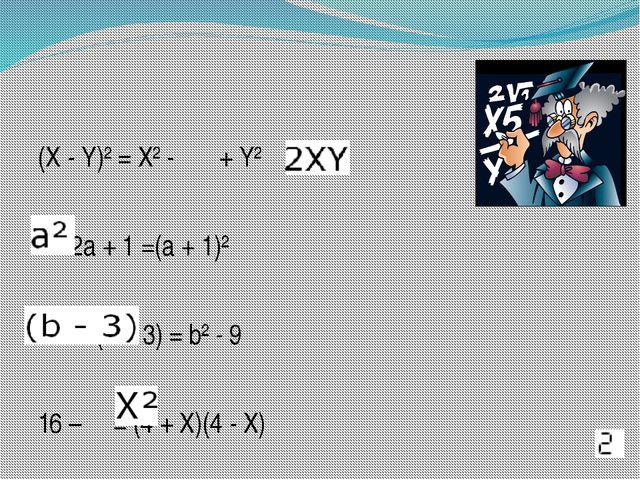 (X - Y)² = X² - + Y² +2a + 1 =(a + 1)² (b + 3) = b² - 9 16 – = (4 + X)(4 - X)