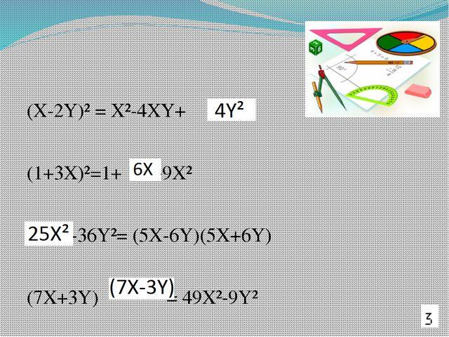 (X-2Y)² = X²-4XY+ (1+3X)²=1+ +9X² -36Y²= (5X-6Y)(5X+6Y) (7X+3Y) = 49X²-9Y²