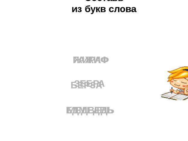 БЕРЗА РАЖИФ ЕДМЕДВЬ МЕДВЕДЬ ЖИРАФ ЗЕБРА Составь из букв слова