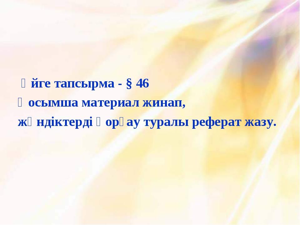 Үйге тапсырма - § 46 Қосымша материал жинап, жәндіктерді қорғау туралы рефер...