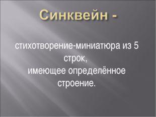 стихотворение-миниатюра из 5 строк, имеющее определённое строение.