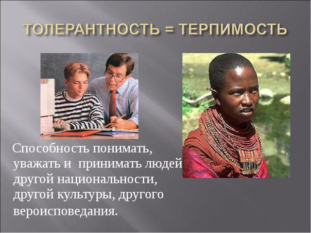 Способность понимать, уважать и принимать людей другой национальности, друго...